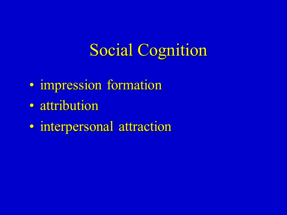 Social Cognition impression formationimpression formation attributionattribution interpersonal attractioninterpersonal attraction