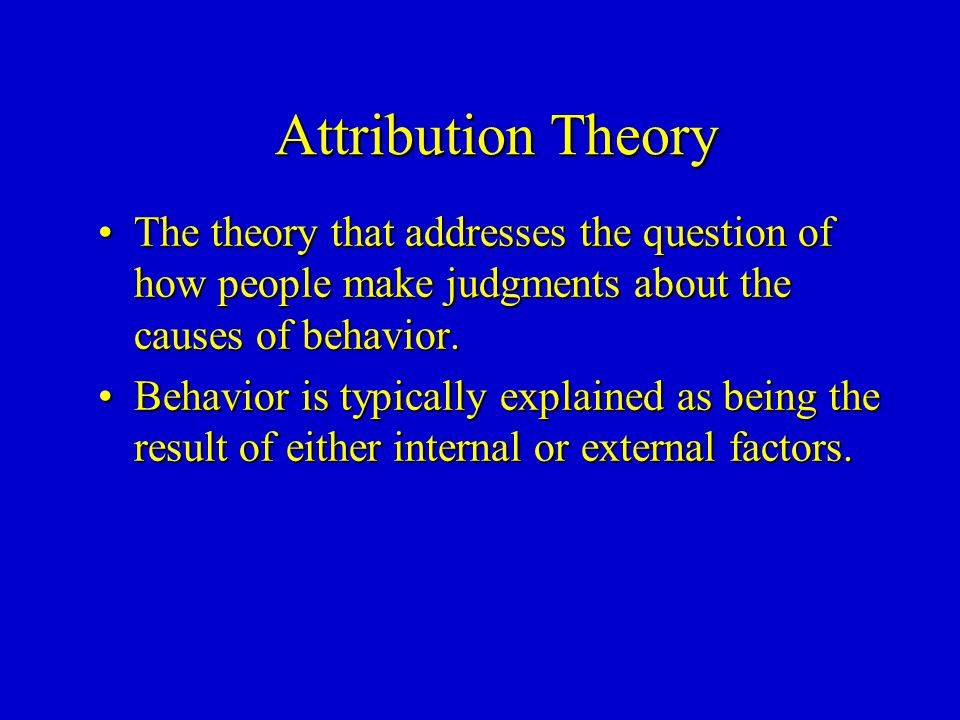 Attribution Theory The theory that addresses the question of how people make judgments about the causes of behavior.The theory that addresses the question of how people make judgments about the causes of behavior.