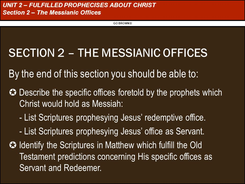 UNIT 2 – FULFILLED PROPHECISES ABOUT CHRIST Section 2 – The Messianic Offices SECTION 2 – THE MESSIANIC OFFICES By the end of this section you should be able to:  Describe the specific offices foretold by the prophets which Christ would hold as Messiah: - List Scriptures prophesying Jesus' redemptive office.