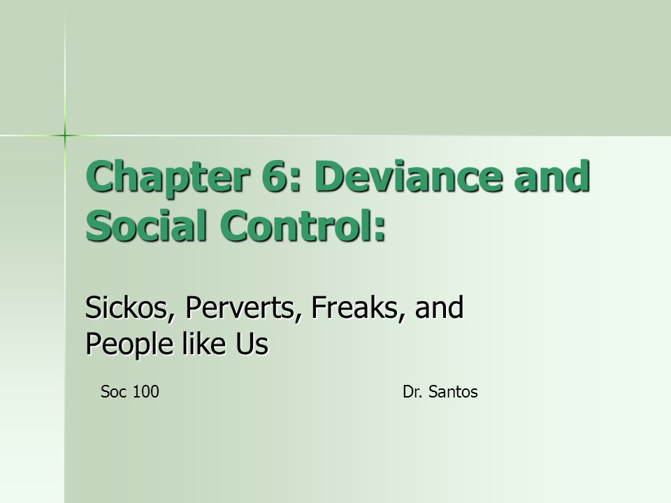 Chapter 6: Deviance and Social Control: Sickos, Perverts, Freaks, and People like Us Soc 100Dr. Santos