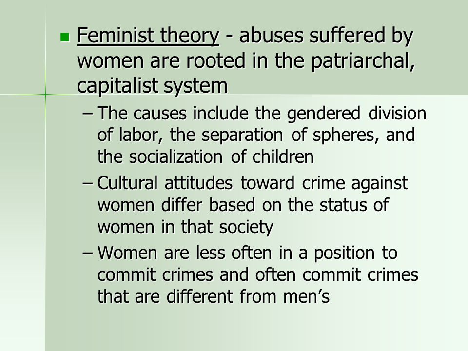 Feminist theory - abuses suffered by women are rooted in the patriarchal, capitalist system Feminist theory - abuses suffered by women are rooted in t