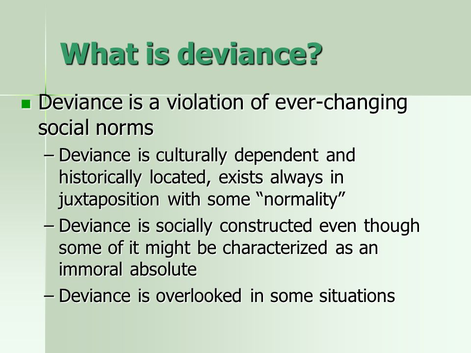 What is deviance? Deviance is a violation of ever-changing social norms Deviance is a violation of ever-changing social norms –Deviance is culturally