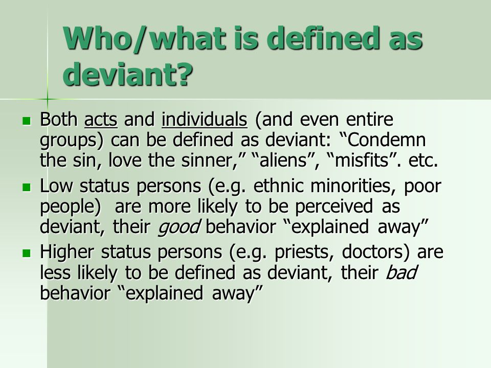 """Who/what is defined as deviant? Both acts and individuals (and even entire groups) can be defined as deviant: """"Condemn the sin, love the sinner,"""" """"ali"""