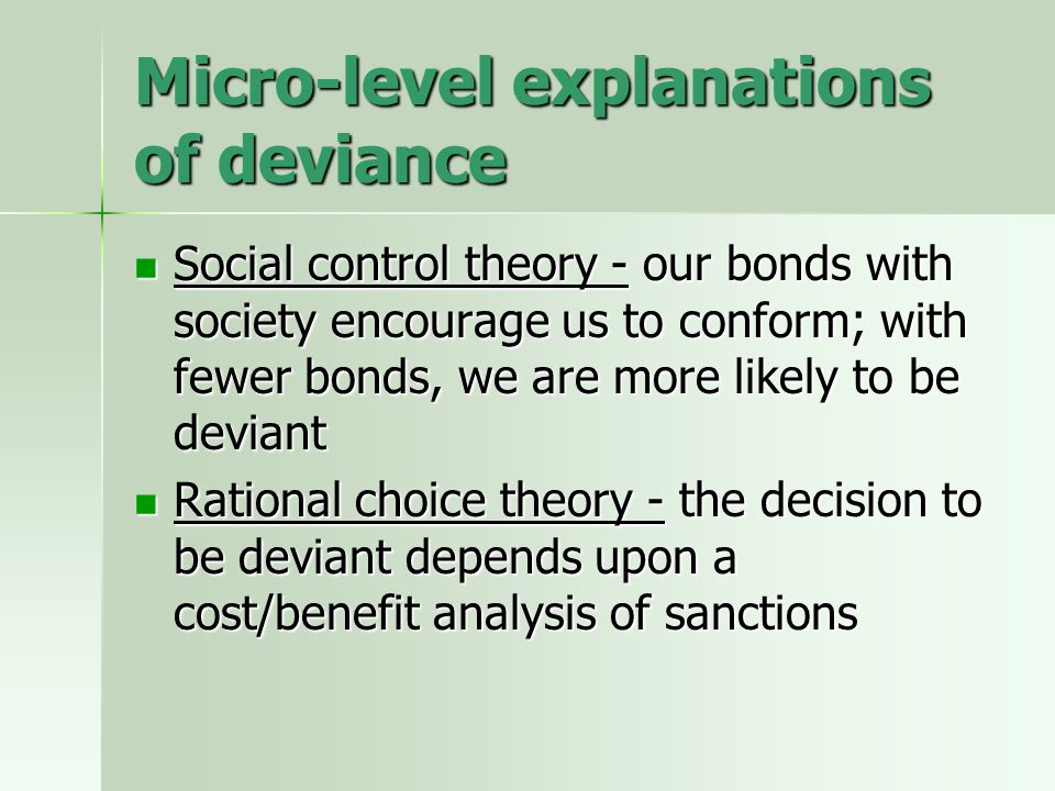 Micro-level explanations of deviance Social control theory - our bonds with society encourage us to conform; with fewer bonds, we are more likely to b