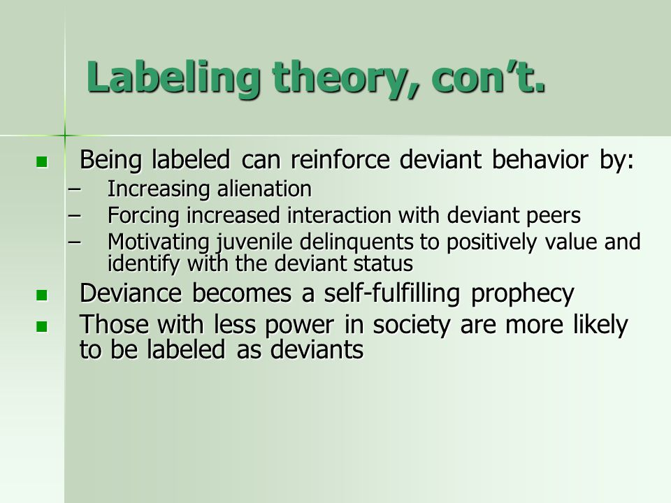 Labeling theory, con't. Being labeled can reinforce deviant behavior by: Being labeled can reinforce deviant behavior by: –Increasing alienation –Forc