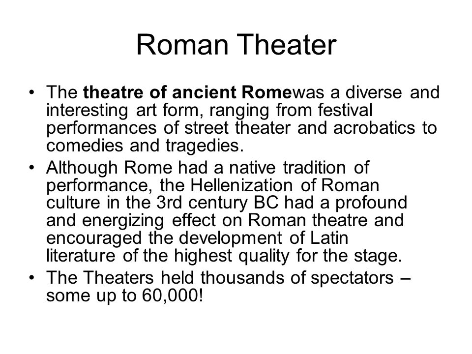 Roman Theater The theatre of ancient Romewas a diverse and interesting art form, ranging from festival performances of street theater and acrobatics to comedies and tragedies.