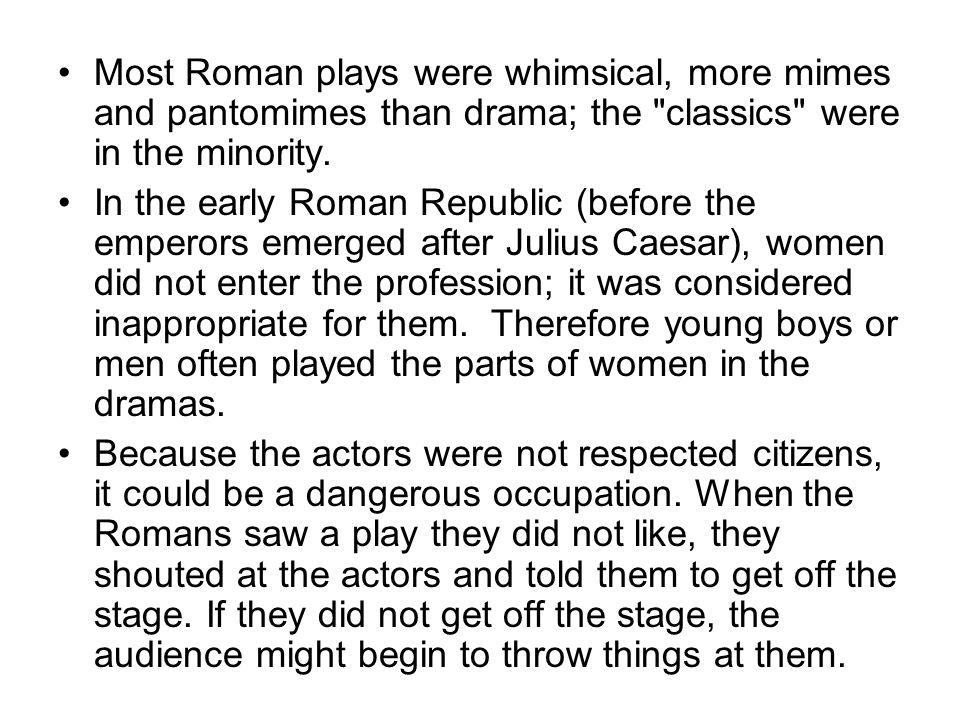 Most Roman plays were whimsical, more mimes and pantomimes than drama; the classics were in the minority.