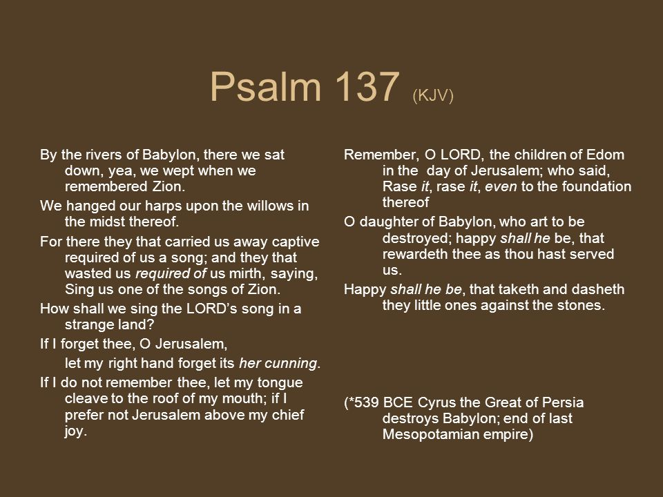 Psalm 137 (KJV) By the rivers of Babylon, there we sat down, yea, we wept when we remembered Zion. We hanged our harps upon the willows in the midst t