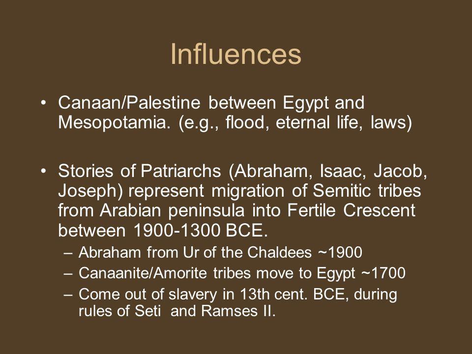 Influences Canaan/Palestine between Egypt and Mesopotamia. (e.g., flood, eternal life, laws) Stories of Patriarchs (Abraham, Isaac, Jacob, Joseph) rep