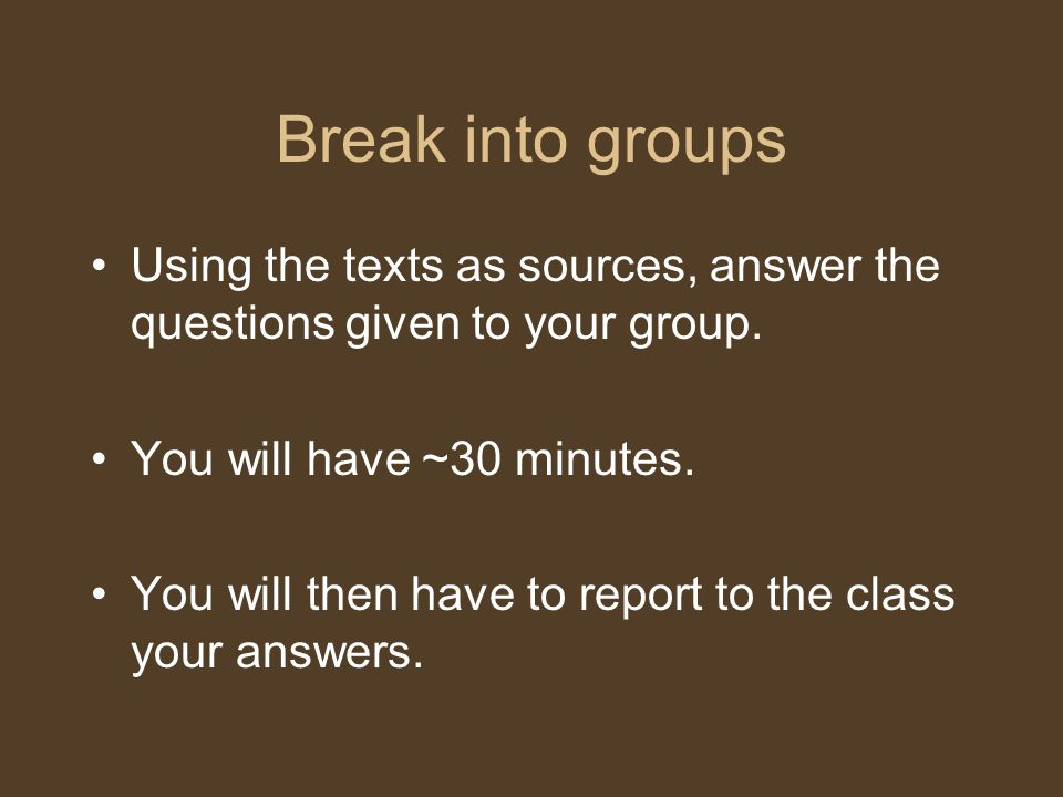 Break into groups Using the texts as sources, answer the questions given to your group. You will have ~30 minutes. You will then have to report to the
