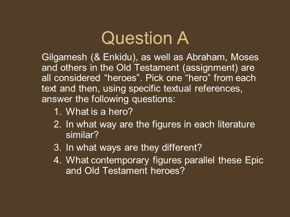 """Question A Gilgamesh (& Enkidu), as well as Abraham, Moses and others in the Old Testament (assignment) are all considered """"heroes"""". Pick one """"hero"""" f"""