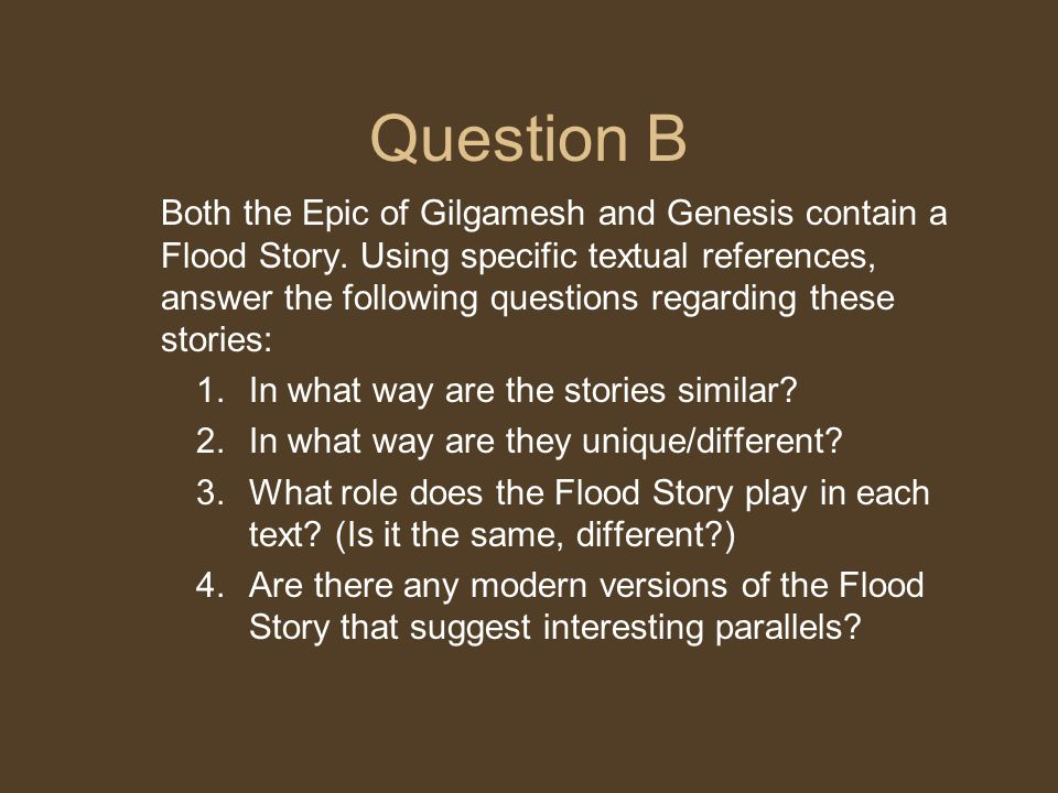 Question B Both the Epic of Gilgamesh and Genesis contain a Flood Story. Using specific textual references, answer the following questions regarding t