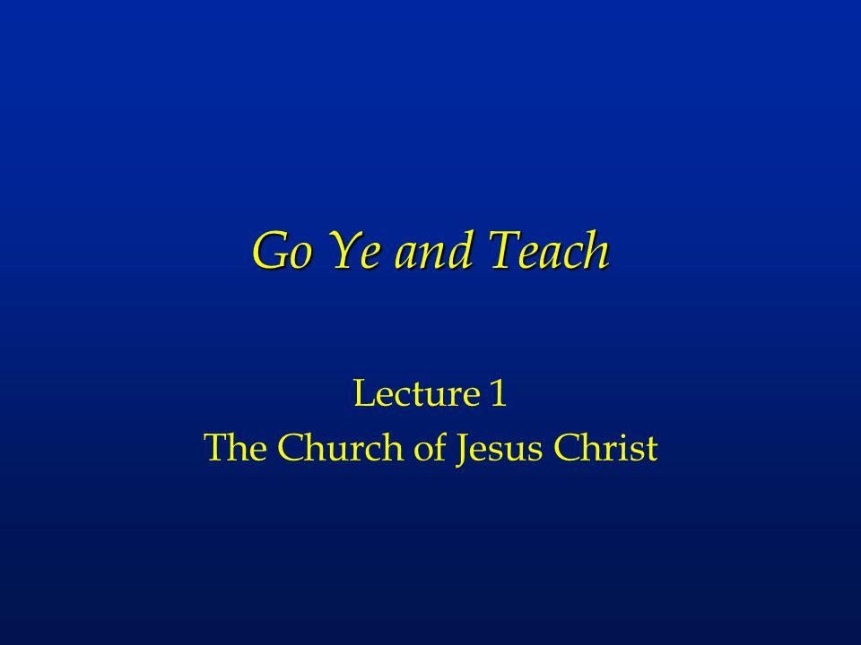 Go Ye and Teach Lecture 1 The Church of Jesus Christ
