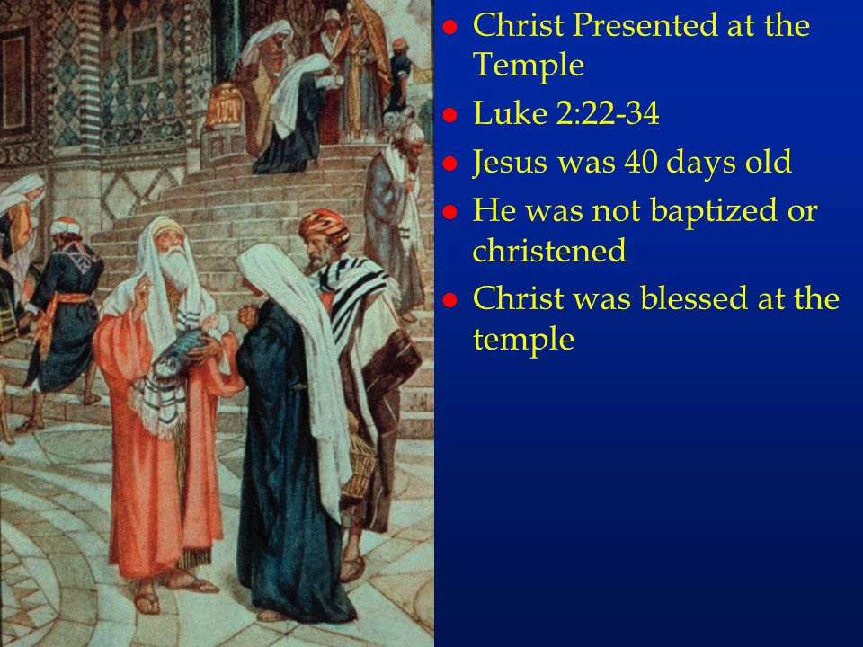 cc9 l Christ Presented at the Temple l Luke 2:22-34 l Jesus was 40 days old l He was not baptized or christened l Christ was blessed at the temple