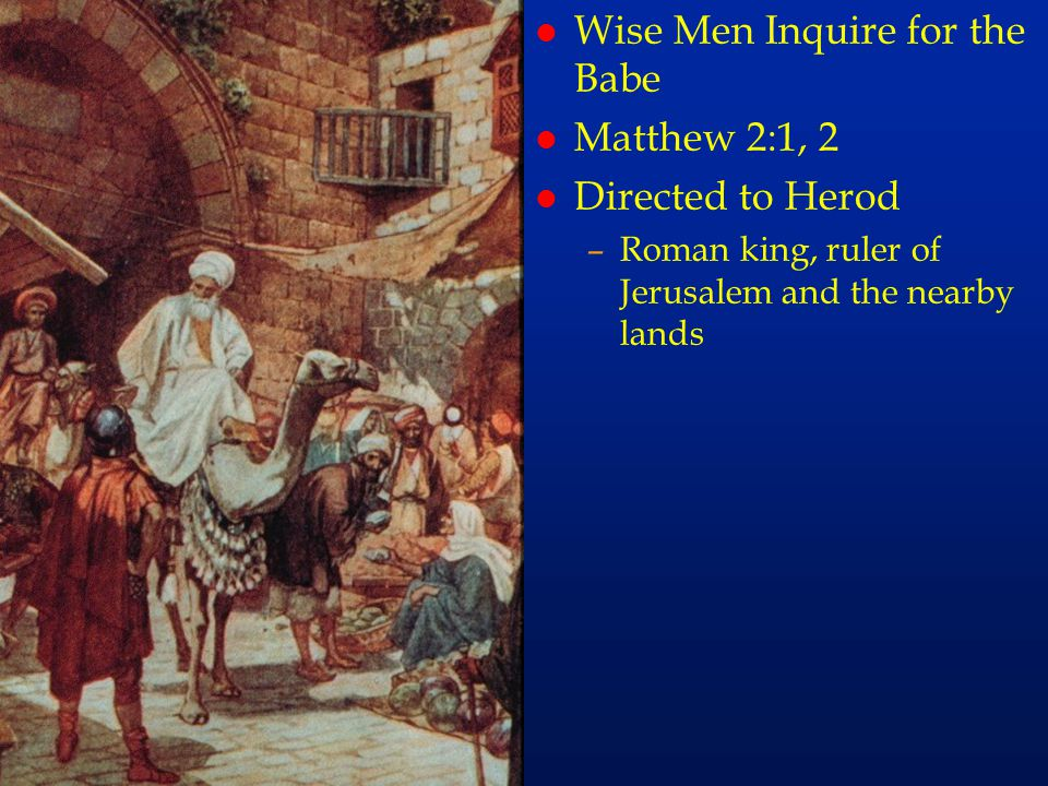 cc11 l Wise Men Inquire for the Babe l Matthew 2:1, 2 l Directed to Herod –Roman king, ruler of Jerusalem and the nearby lands