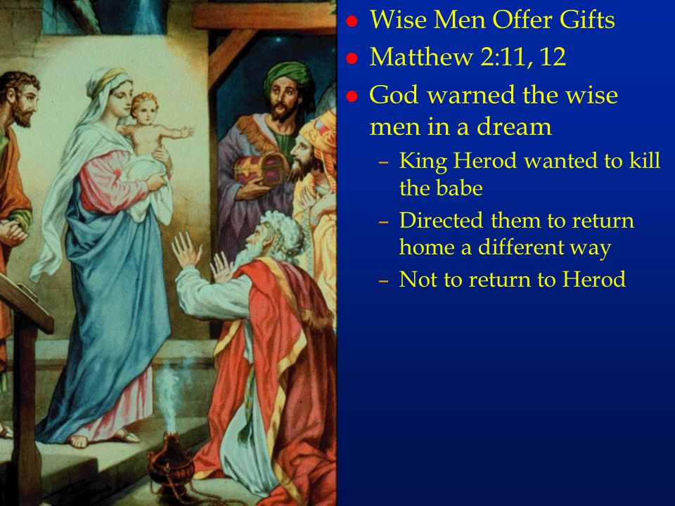 cc13 l Wise Men Offer Gifts l Matthew 2:11, 12 l God warned the wise men in a dream –King Herod wanted to kill the babe –Directed them to return home