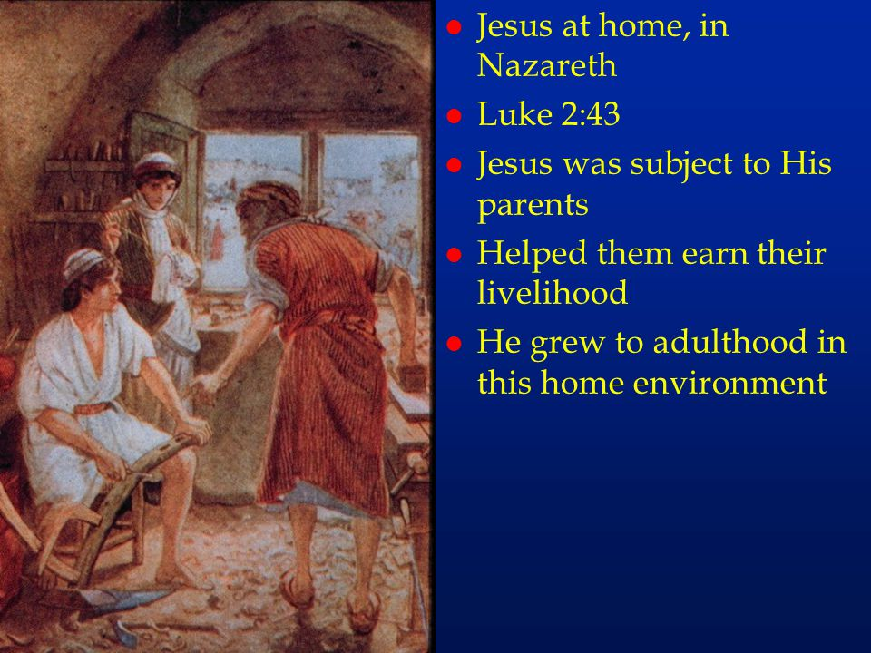 cc19 l Jesus at home, in Nazareth l Luke 2:43 l Jesus was subject to His parents l Helped them earn their livelihood l He grew to adulthood in this ho