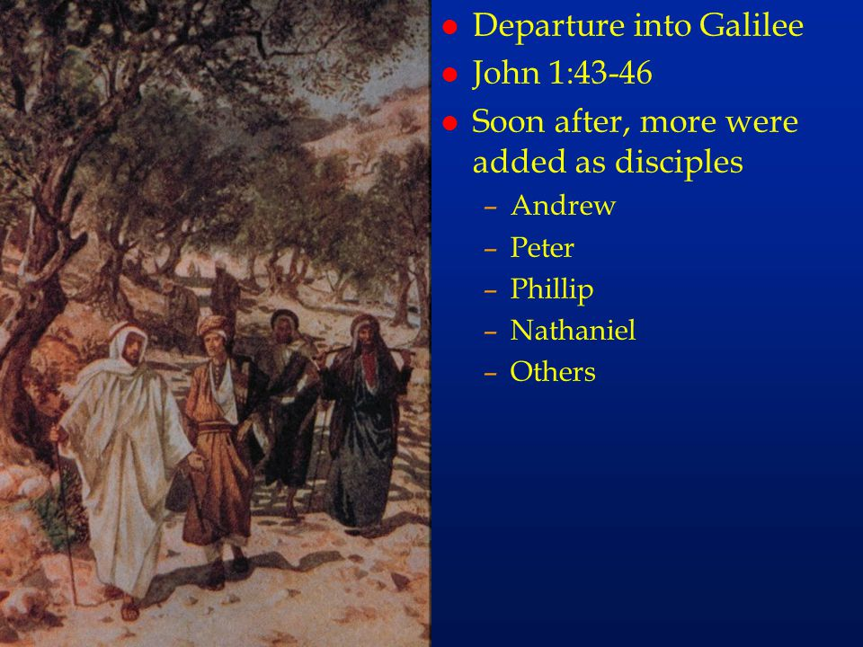 cc26 l Departure into Galilee l John 1:43-46 l Soon after, more were added as disciples –Andrew –Peter –Phillip –Nathaniel –Others