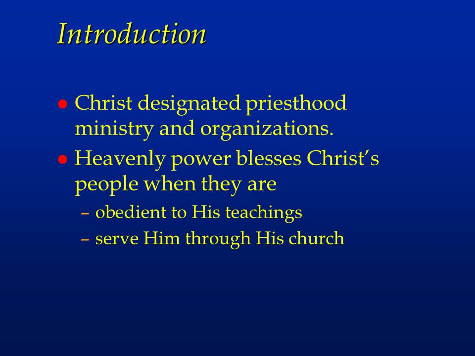Introduction l Christ designated priesthood ministry and organizations. l Heavenly power blesses Christ's people when they are –obedient to His teachi