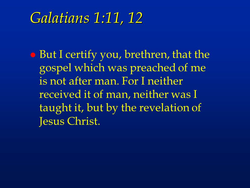 Galatians 1:11, 12 l But I certify you, brethren, that the gospel which was preached of me is not after man. For I neither received it of man, neither