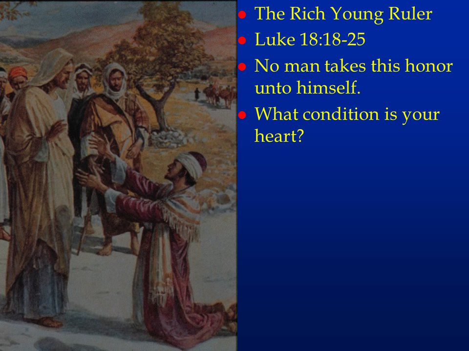 cc40 l The Rich Young Ruler l Luke 18:18-25 l No man takes this honor unto himself. l What condition is your heart?