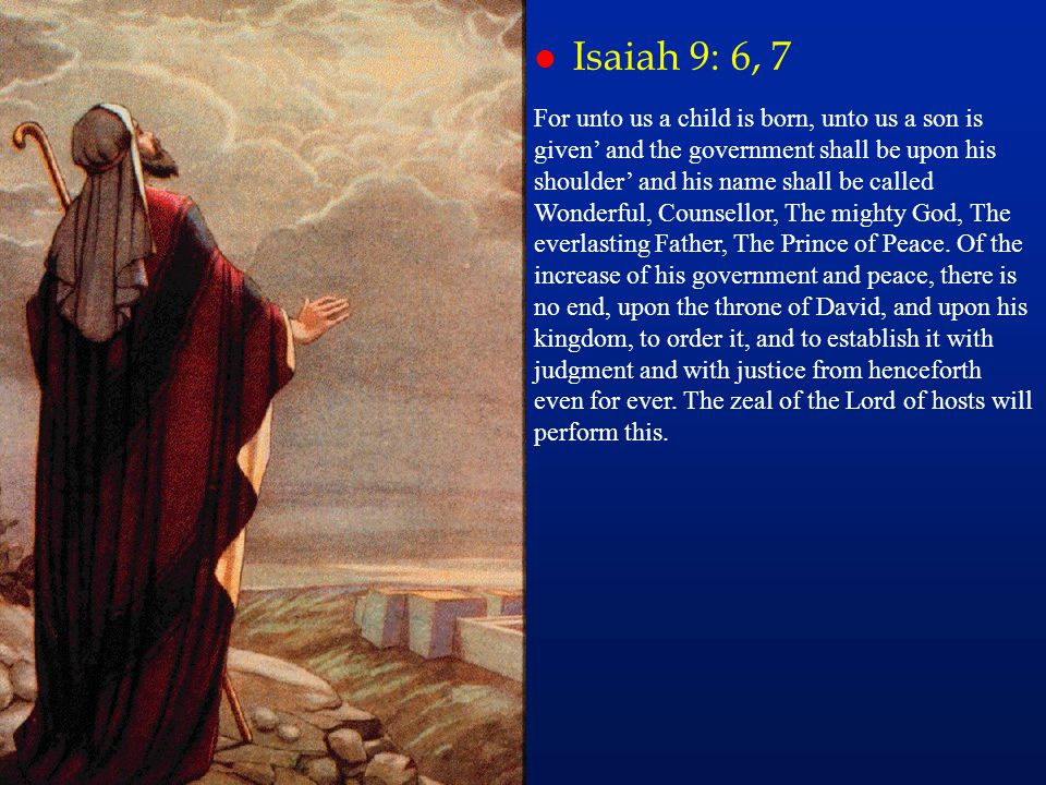 l Isaiah 9: 6, 7 For unto us a child is born, unto us a son is given' and the government shall be upon his shoulder' and his name shall be called Wond