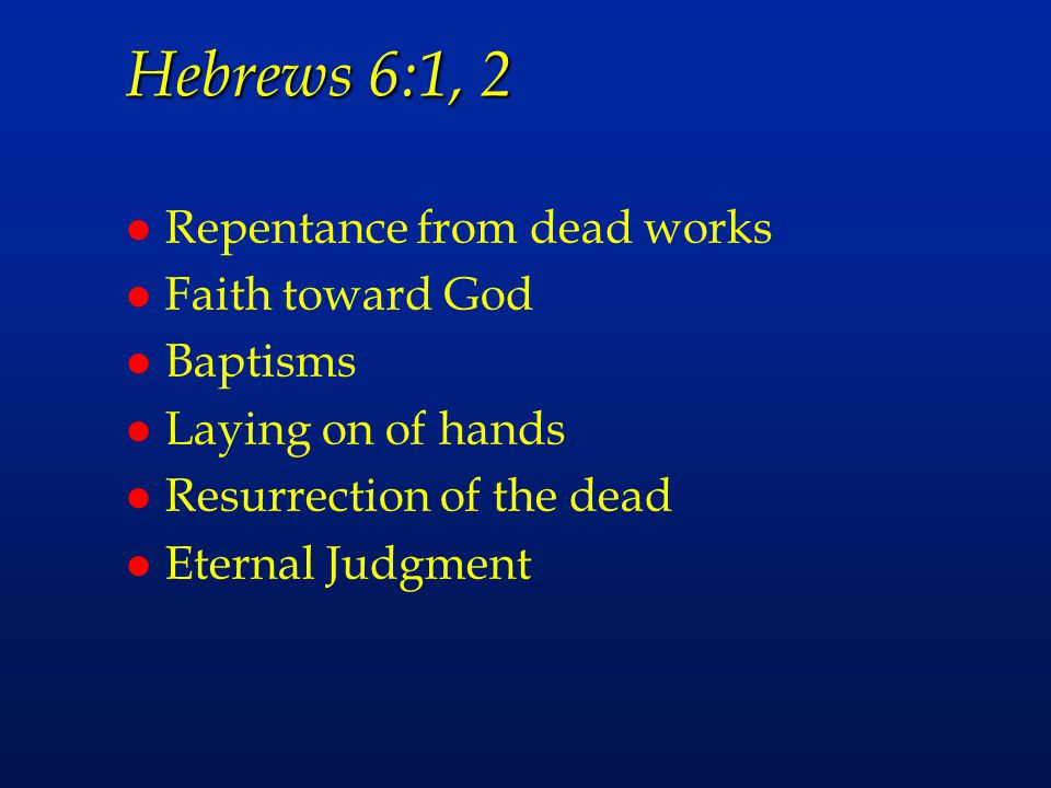 Hebrews 6:1, 2 l Repentance from dead works l Faith toward God l Baptisms l Laying on of hands l Resurrection of the dead l Eternal Judgment