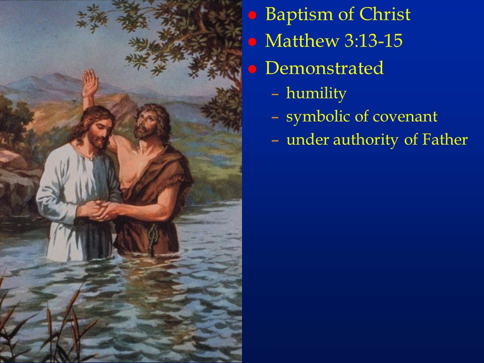 cc56 l Baptism of Christ l Matthew 3:13-15 l Demonstrated –humility –symbolic of covenant –under authority of Father