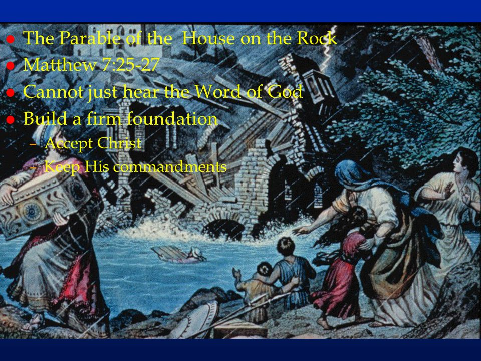 cc76 l The Parable of the House on the Rock l Matthew 7:25-27 l Cannot just hear the Word of God l Build a firm foundation –Accept Christ –Keep His co