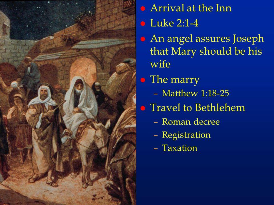 l Arrival at the Inn l Luke 2:1-4 l An angel assures Joseph that Mary should be his wife l The marry –Matthew 1:18-25 l Travel to Bethlehem –Roman dec