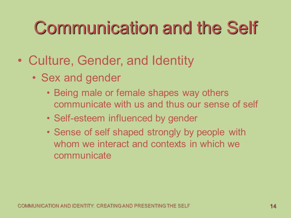 14 COMMUNICATION AND IDENTITY: CREATING AND PRESENTING THE SELF Communication and the Self Culture, Gender, and Identity Sex and gender Being male or