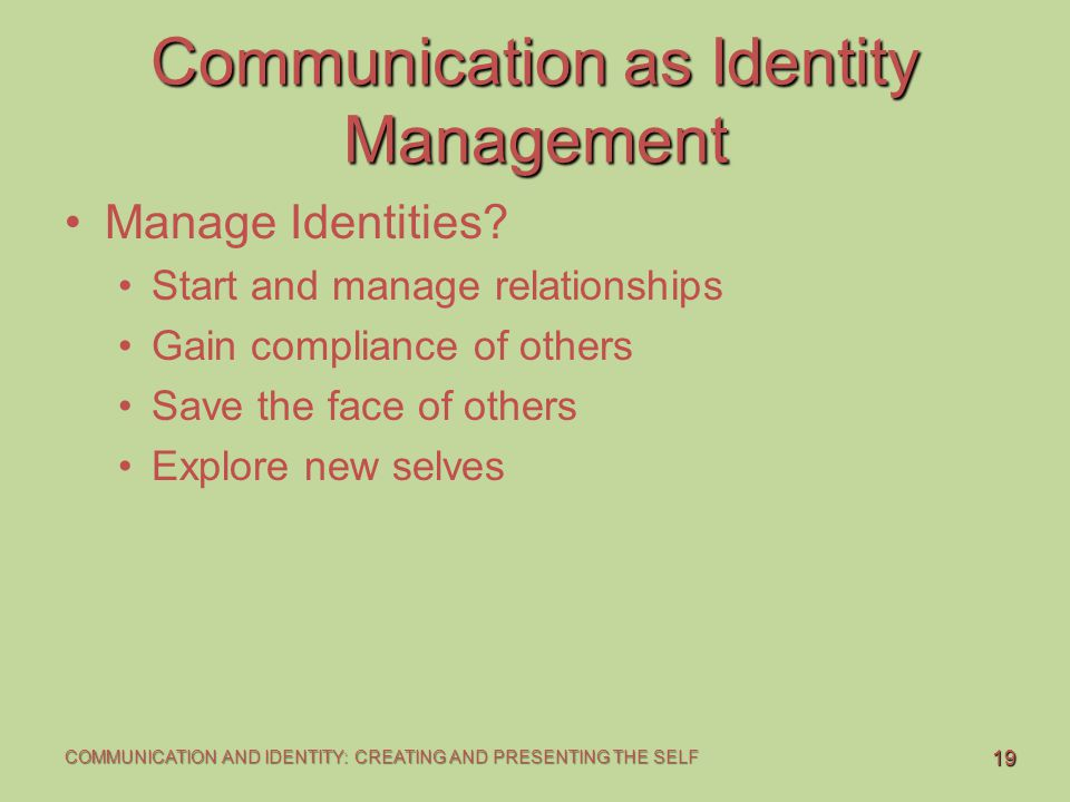 19 COMMUNICATION AND IDENTITY: CREATING AND PRESENTING THE SELF Communication as Identity Management Manage Identities? Start and manage relationships