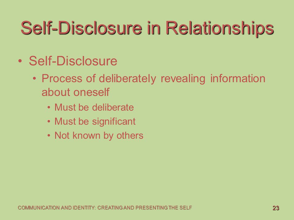 23 COMMUNICATION AND IDENTITY: CREATING AND PRESENTING THE SELF Self-Disclosure in Relationships Self-Disclosure Process of deliberately revealing inf