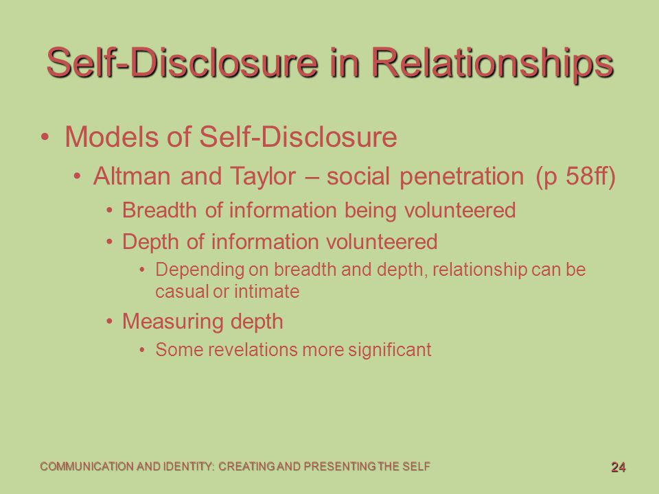 24 COMMUNICATION AND IDENTITY: CREATING AND PRESENTING THE SELF Self-Disclosure in Relationships Models of Self-Disclosure Altman and Taylor – social