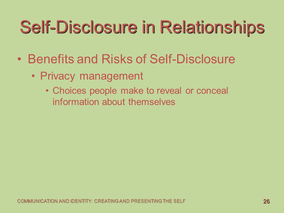 26 COMMUNICATION AND IDENTITY: CREATING AND PRESENTING THE SELF Self-Disclosure in Relationships Benefits and Risks of Self-Disclosure Privacy managem