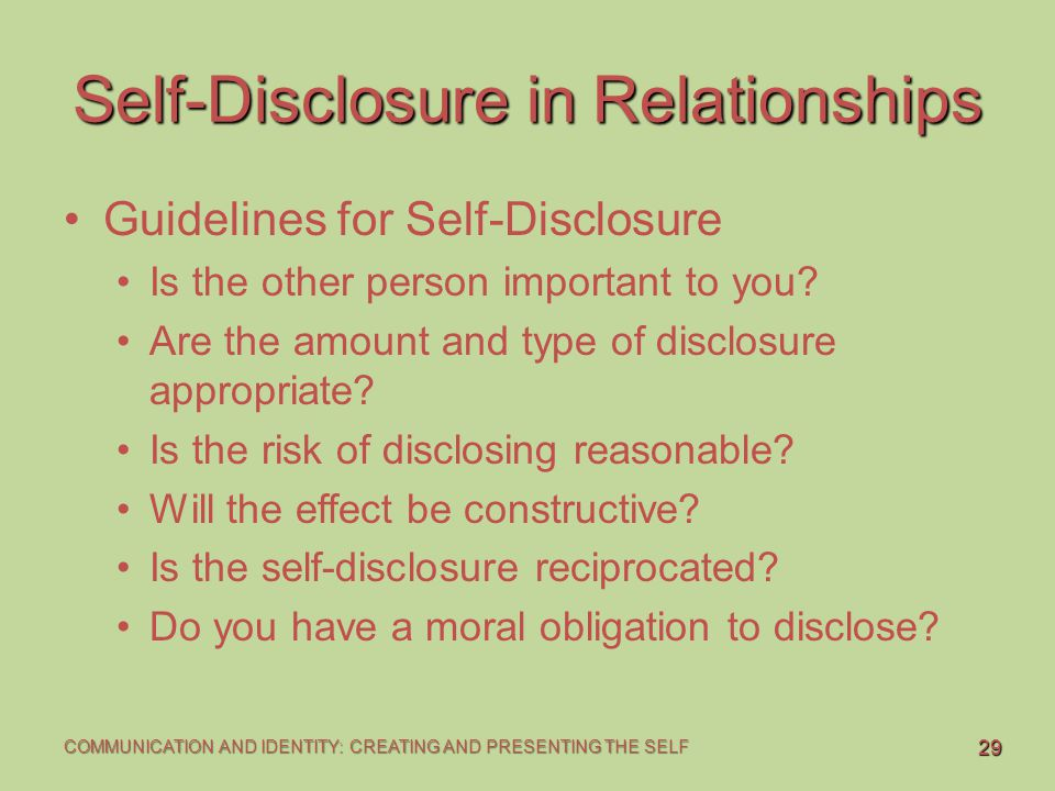 29 COMMUNICATION AND IDENTITY: CREATING AND PRESENTING THE SELF Self-Disclosure in Relationships Guidelines for Self-Disclosure Is the other person im