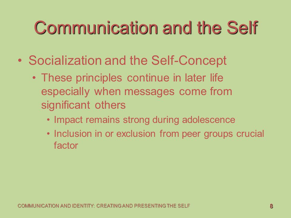 8 COMMUNICATION AND IDENTITY: CREATING AND PRESENTING THE SELF Communication and the Self Socialization and the Self-Concept These principles continue