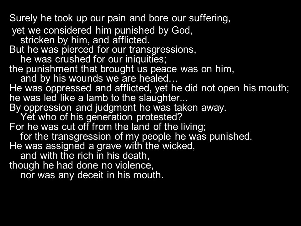 Surely he took up our pain and bore our suffering, yet we considered him punished by God, stricken by him, and afflicted.