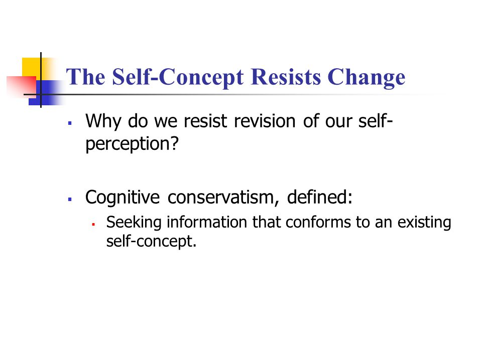 The Self-Concept Resists Change  Why do we resist revision of our self- perception.