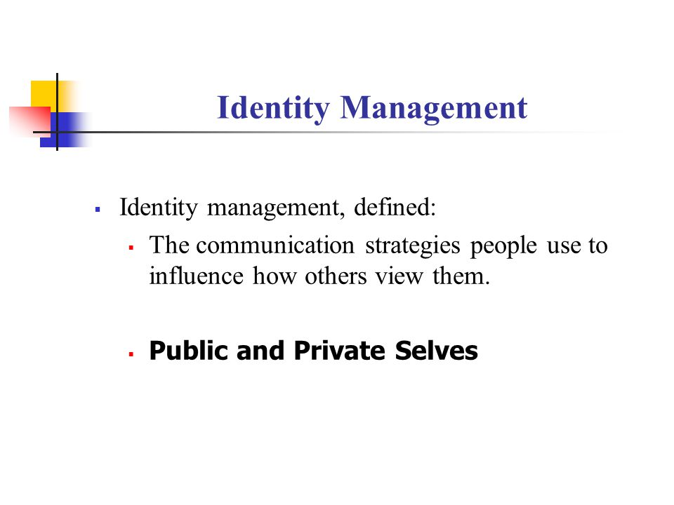 Identity Management  Identity management, defined:  The communication strategies people use to influence how others view them.