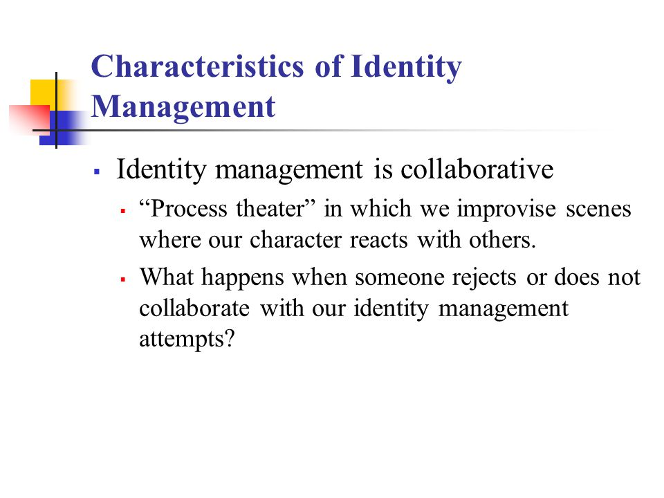 Characteristics of Identity Management  Identity management is collaborative  Process theater in which we improvise scenes where our character reacts with others.