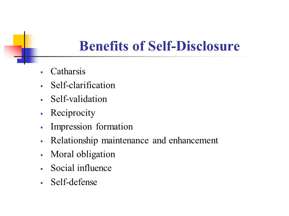 Benefits of Self-Disclosure  Catharsis  Self-clarification  Self-validation  Reciprocity  Impression formation  Relationship maintenance and enhancement  Moral obligation  Social influence  Self-defense