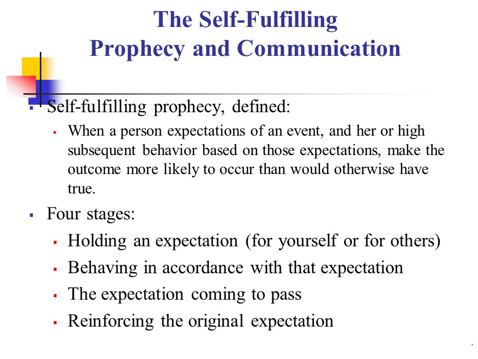The Self-Fulfilling Prophecy and Communication  Self-fulfilling prophecy, defined:  When a person expectations of an event, and her or high subsequent behavior based on those expectations, make the outcome more likely to occur than would otherwise have true.