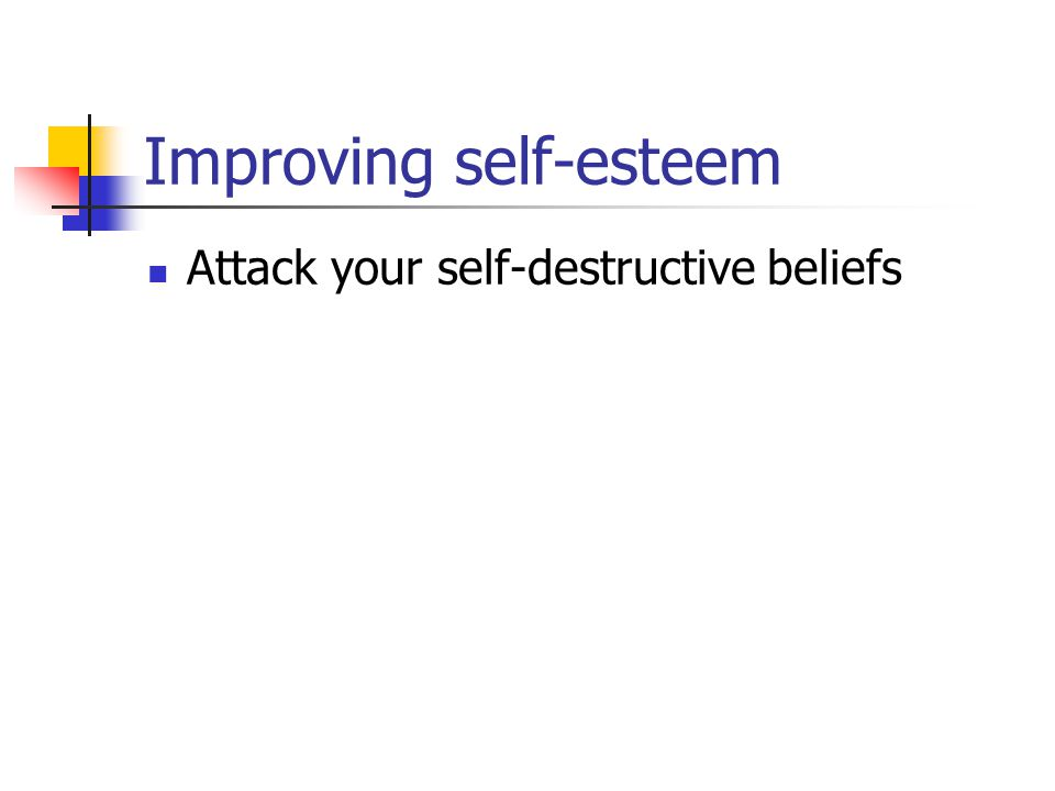 Improving self-esteem Attack your self-destructive beliefs