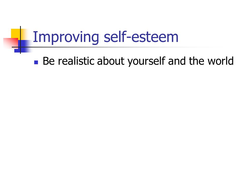 Improving self-esteem Be realistic about yourself and the world