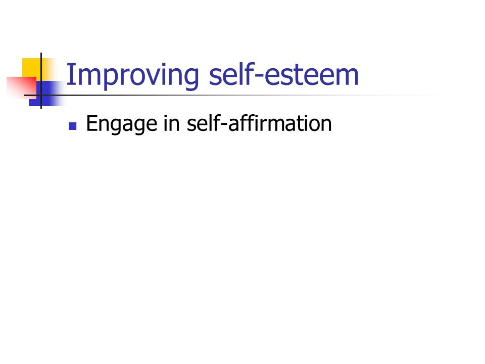 Improving self-esteem Engage in self-affirmation
