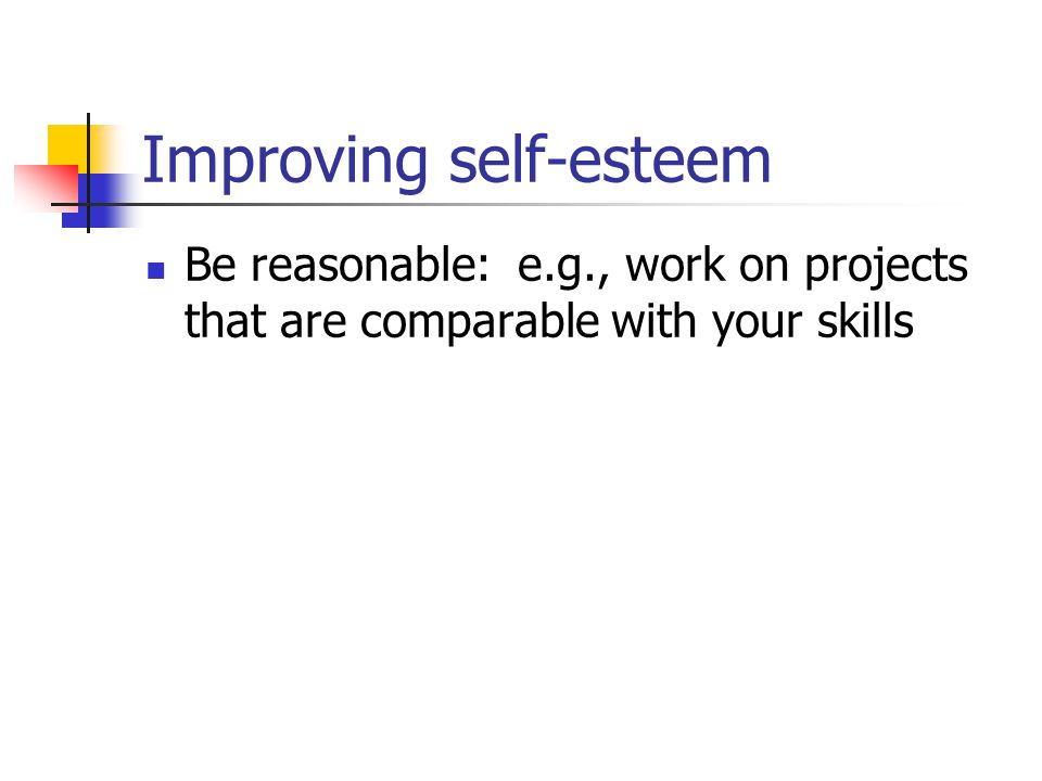 Improving self-esteem Be reasonable: e.g., work on projects that are comparable with your skills
