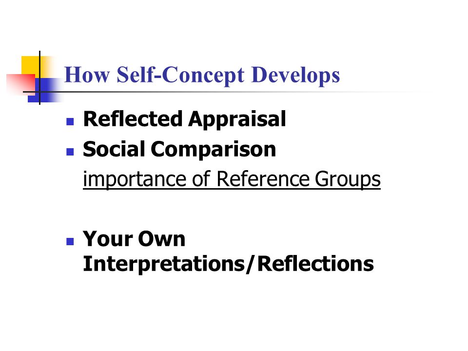 How the Self-Concept Develops  Reflected appraisal, defined:  A mirroring of the judgments of those around you.