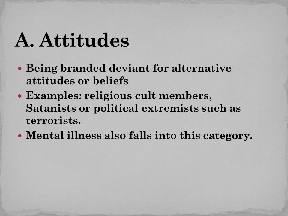 Being branded deviant for alternative attitudes or beliefs Examples: religious cult members, Satanists or political extremists such as terrorists.