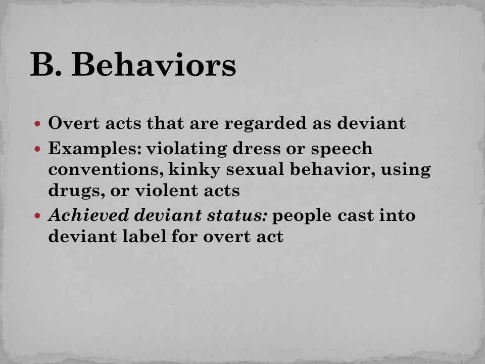 Overt acts that are regarded as deviant Examples: violating dress or speech conventions, kinky sexual behavior, using drugs, or violent acts Achieved deviant status: people cast into deviant label for overt act